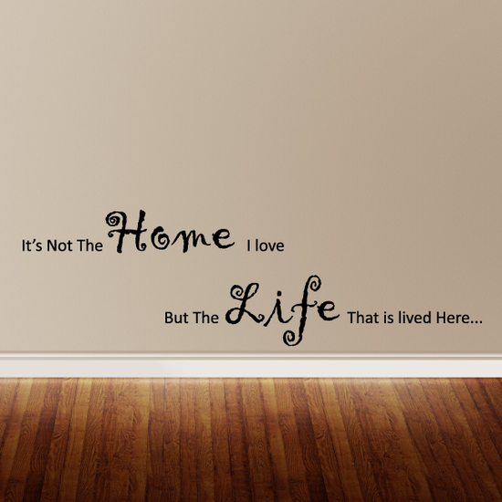 It's not the home I love but the life that is lived here Wall Decal