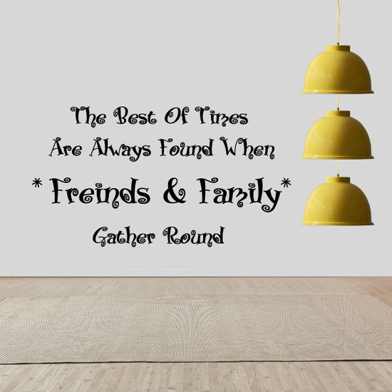 The best of times are always found when friends & family gather round Wall Decal