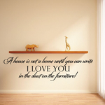 A House is not a home until you can write I love you in the dust on the furniture Wall Decal