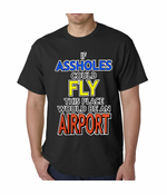 If Assholes Could Fly, This Place Would Be An Airport T-Shirt