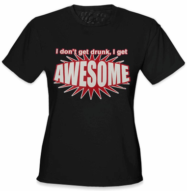 I Don't Get Drunk I Get AWESOME Girls T-Shirt