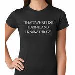 That's What I Do. I Drink and I Know Things Women's T-shirt