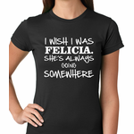 I Wish I Was Felicia. She's Always Going Somewhere Women's T-shirt