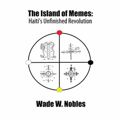 The Island of Memes: Haiti's Unfinished Revolution - Wade Nobles