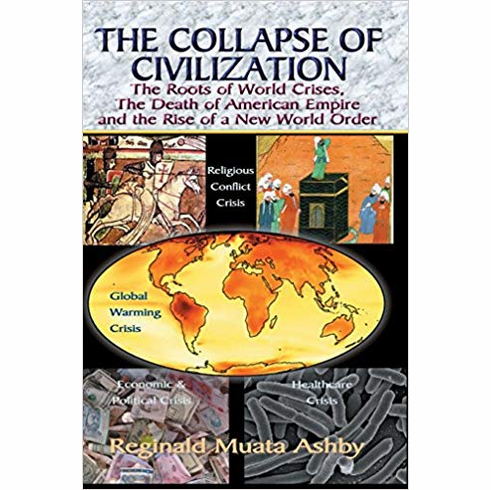 THE COLLAPSE OF CIVILIZATION: The Roots of World Crises, The Death of American Empire & The Rise of a New World Order