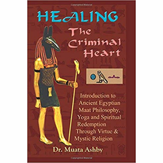 Healing the Criminal Heart: Introduction to Ancient Egyptian Maat Philosophy, Yoga and Spiritual Redemption Through Virtue & Mystic Religion: ... Redemption Through Virtue & Mystic Religion