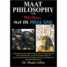 Maat Philosophy Versus Fascism and the Police State: Understanding why Modern Society does not Experience the Peace and Prosperity of Ancient Egypt ... Law and Order, and Spiritual Enlightenment