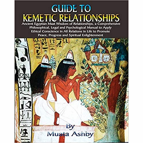 Guide to Kemetic Relationships: Ancient Egyptian Maat Wisdom of Relationships, a: Ancient Egyptian Maat Wisdom of Relationships, a Comprehensive ... Peace, Progress and Spiritual Enlightenment