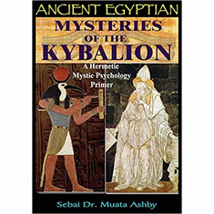 Ancient Egyptian Mysteries of The Kybalion: A Hermetic Mystic Psychology Primer