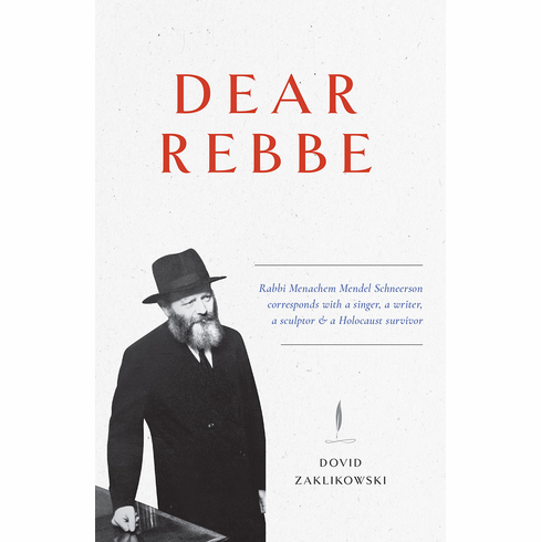Dear Rebbe: Rabbi Menachem Mendel Schneerson corresponds with a singer, a writer, a sculptor & a Holocaust survivor