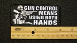 108 G - GUN CONTROL MEANS USING BOTH HANDS - EMBROIDERY PATCH