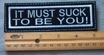 875 L - It Must Suck To Be You Embroidered Patch