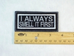 79 L - I ALWAYS SMELL IT FIRST - EMBROIDERY PATCH