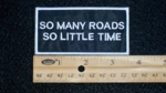 32 B - SO MANY ROADS SO LITTLE TIME - EMBROIDERY PATCH