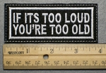1017 L - IF ITS TOO LOUD YOU'RE TOO OLD - Embroidery Patch - White Border White Letters