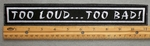 "463 L - TOO LOUD ... TOO BAD! 11"" - EMBROIDERY PATCH - WHITE - FREE SHIPPING!"