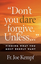 Don't You Dare Forgive. Unless… &ndash; <em>Finding What You Most Deeply Want</em>