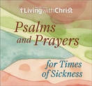 Living with Christ &ndash; <i>Psalms and Prayers for Times of Sickness</i>