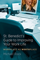 St. Benedict's Guide to Improving Your Work Life --  <I>Workplace as Worthplace</i>