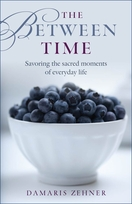 The Between Time -- <I>savoring the sacred moments of everyday life</i>