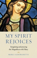 My Spirit Rejoices -- <I> Imagining and Praying the Magnificat with Mary</i>