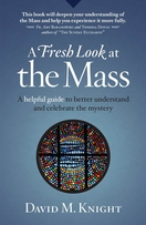 A Fresh Look at the Mass -- <I>A Helpful Guide to Better Understand and Celebrate the Mystery</i>