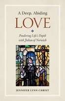 A Deep, Abiding Love &ndash; <i>Pondering Life's Depth with Julian of Norwich</i>