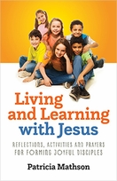 Living and Learning with Jesus &ndash; <em>Reflections, Activities and Prayers for Forming Joyful Disciples</em>