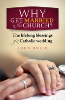 Why Get Married in the Church? <I>The Lifelong Blessings of a Catholic Wedding</I>