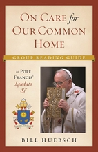 On Care for our Common Home --  <I>A Group Reading Guide to Pope Francis' </i>Laudato Si'