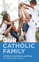 Our Catholic Family &ndash; <i>Activities, Conversations, and Prayer for Sharing Faith at Home</i>