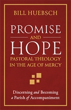Promise and Hope: Pastoral Theology in the Age of Mercy &ndash; <em>Discerning and Becoming a Parish of Accompaniment</em>