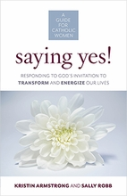 Saying Yes! &ndash; <i>Responding to God's Invitation to Transform and Engergize Our Lives</i>