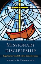 Missionary Discipleship &ndash; <em>Pope Francis' Heartfelt Call to Catholics Today</em>