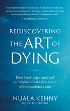 Rediscovering the Art of Dying &ndash; <i>How Jesus' Experience and Our Stories Reveal a New Vision of Compassionate Care</i>