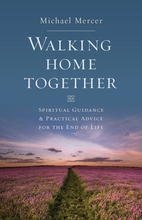 Walking Home Together &ndash; <em>Spiritual Guidance and Practical Advice for End of Life</em>