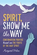 Spirit, Show Me the Way &ndash; <em>Confirmation Prayers based on the Fruits of the Holy Spirit</em>