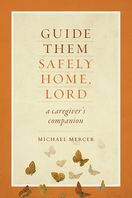 Guide Them Safely Home, Lord &ndash; <em>A Caregiver's Companion Near the End of Life Michael Mercer</em>