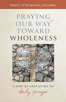 Praying Our Way Toward Wholeness &ndash; <em>A Step by Step Guide to Daily Prayer</em>