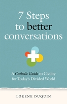7 Steps to Better Conversations &ndash; <em>A Catholic's Guide to Civility for Today's Divided World</em>