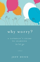 Why Worry? <I>A Catholic's Guide for Learning to Let Go</i>