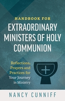 Handbook for Extraordinary Ministers of Holy Communion &ndash; <em>Reflections, Prayers and Practices for Your Journey in Ministry</em>