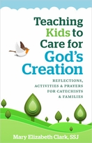 Teaching Kids to Care for God's Creation &ndash; <i>Reflections, Activities and Prayers for Catechists and Families</i>
