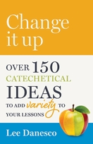Change it Up! &ndash; <i>Over 150 Creative Catechetical Ideas to add Variety to Your Lessons</i>