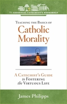Teaching the Basics of Catholic Morality: <I>A Catechist's Guide to Fostering the Virtuous Life </i>