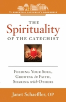 The Spirituality of the Catechist --  <I>Feeding Your Soul, Growing in Faith, Sharing with Others</i>
