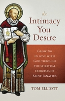 The Intimacy You Desire &ndash; <i>Growing in Love with God through the Spiritual Exercises of Saint Ignatius</i>