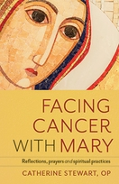 Facing Cancer with Mary &ndash; <i>Reflections, Prayers and Spiritual Practices</i>