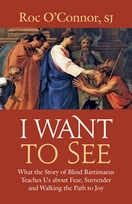 I Want to See &ndash; <i>What the Story of Blind Bartimaeus Teaches Us about Fear, Surrender and Walking the Path to Joy</i>