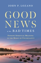 Good News in Bad Times &ndash; <em>Finding Spiritual Meaning in the Midst of Uncertainty</em>